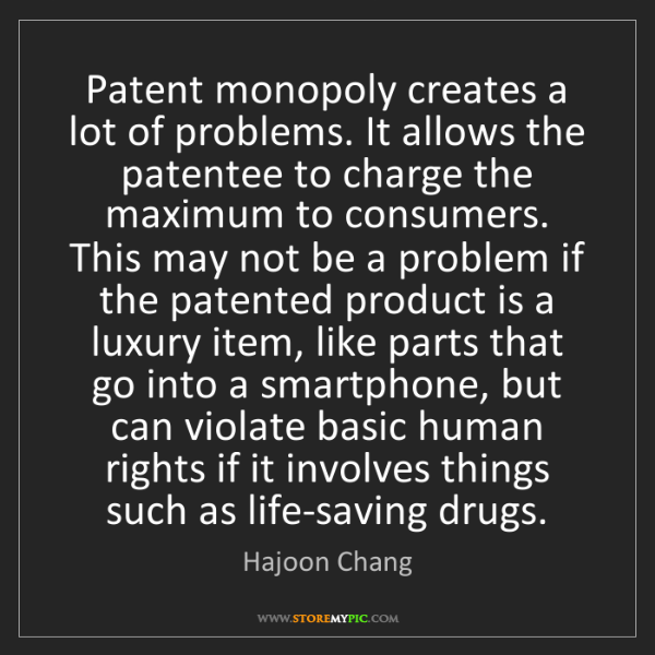 Hajoon Chang: Patent monopoly creates a lot of problems. It allows...
