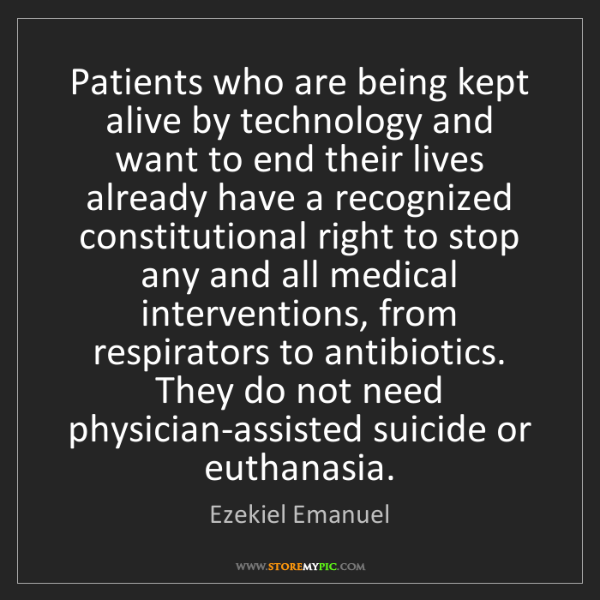 Ezekiel Emanuel: Patients who are being kept alive by technology and want...