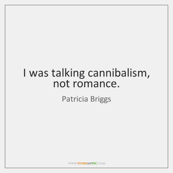 I was talking cannibalism, not romance.