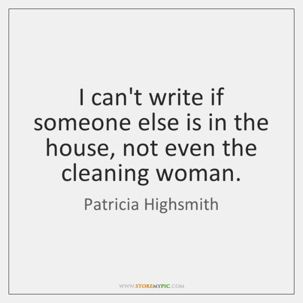 I can't write if someone else is in the house, not even ...