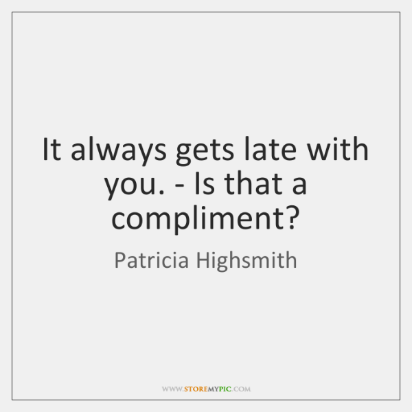 It always gets late with you. - Is that a compliment?