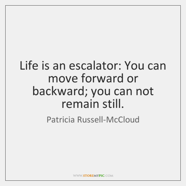 Life is an escalator: You can move forward or backward; you can ...