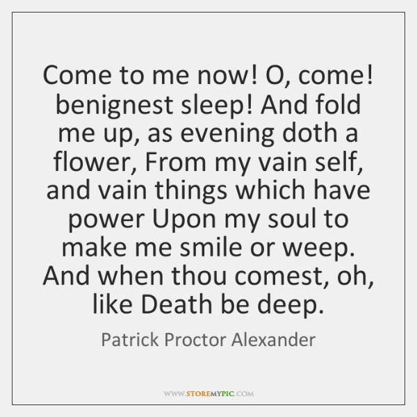 Come to me now! O, come! benignest sleep! And fold me up, ...
