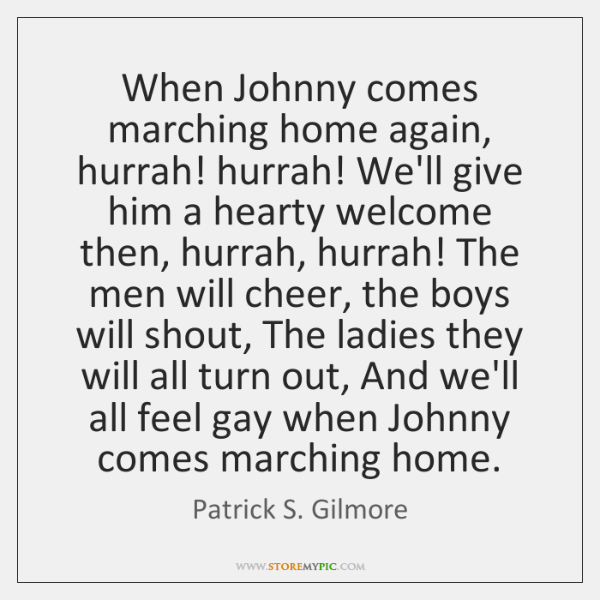 When Johnny comes marching home again, hurrah! hurrah! We'll give him a ...