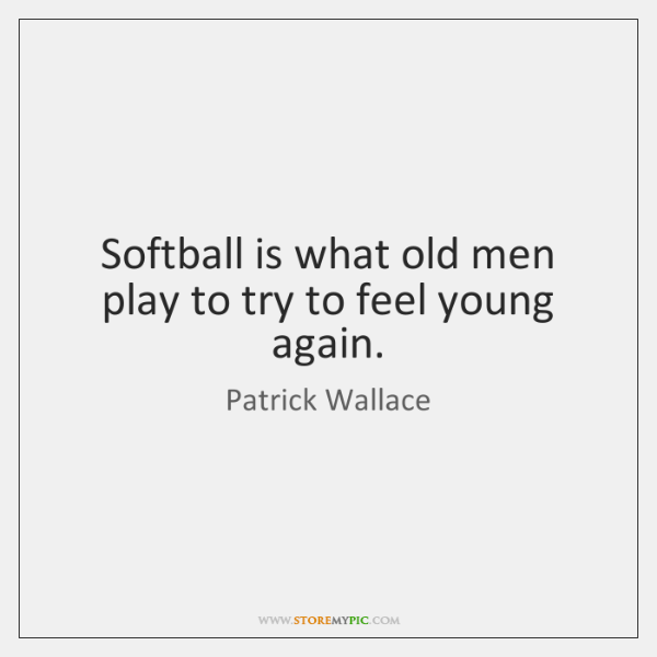 Softball is what old men play to try to feel young again.