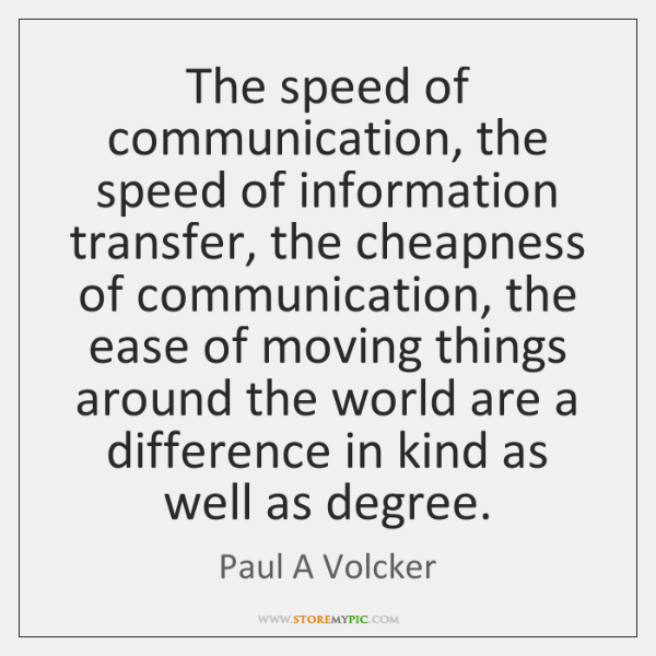 The speed of communication, the speed of information transfer, the cheapness of ...