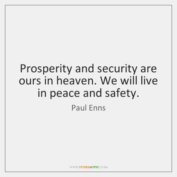 Prosperity and security are ours in heaven. We will live in peace ...