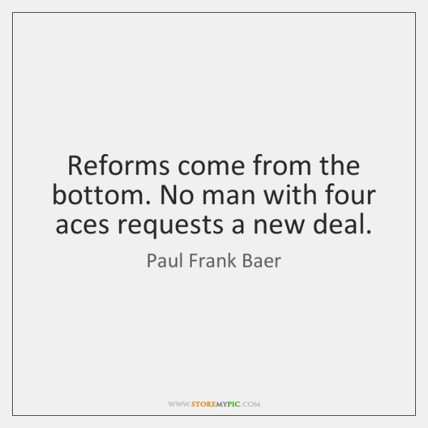 Reforms come from the bottom. No man with four aces requests a ...