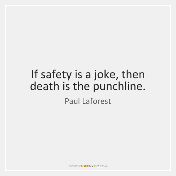 If safety is a joke, then death is the punchline.