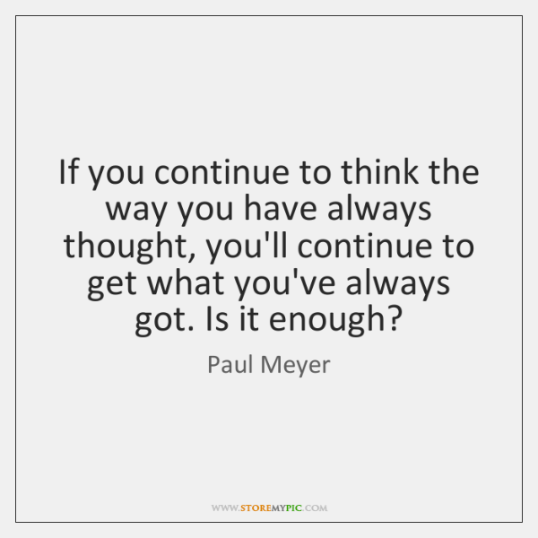 If you continue to think the way you have always thought, you'll ...