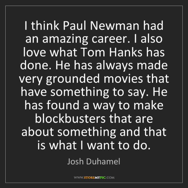 Josh Duhamel: I think Paul Newman had an amazing career. I also love...