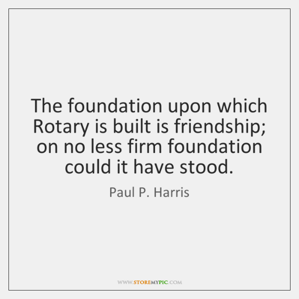 The foundation upon which Rotary is built is friendship; on no less ...