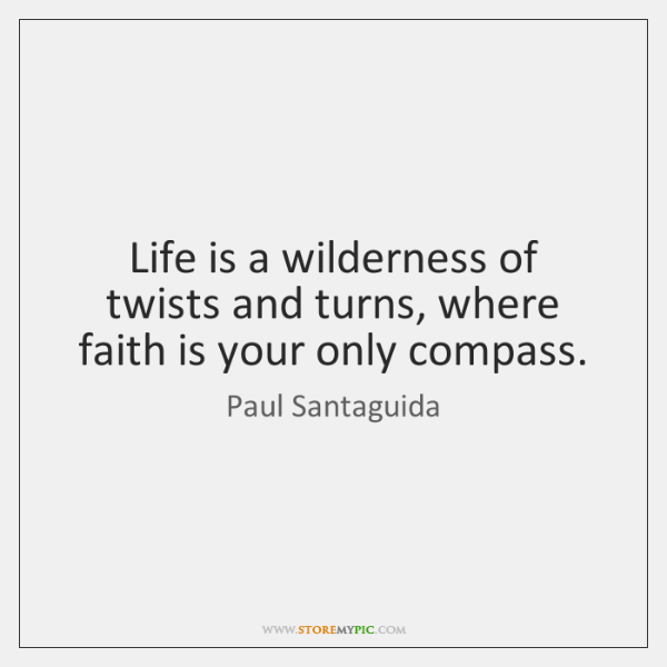 Life is a wilderness of twists and turns, where faith is your ...