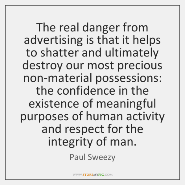 The real danger from advertising is that it helps to shatter and ...