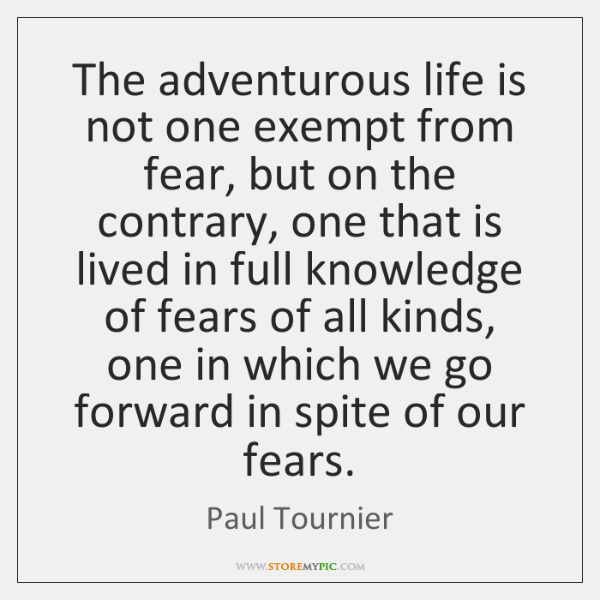 The adventurous life is not one exempt from fear, but on the ...