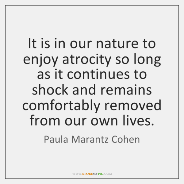 It is in our nature to enjoy atrocity so long as it ...