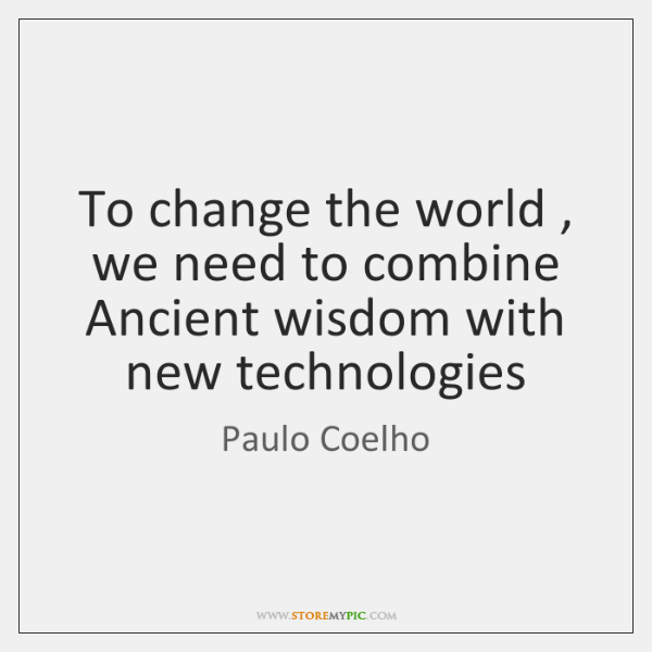 To change the world , we need to combine Ancient wisdom with new ...