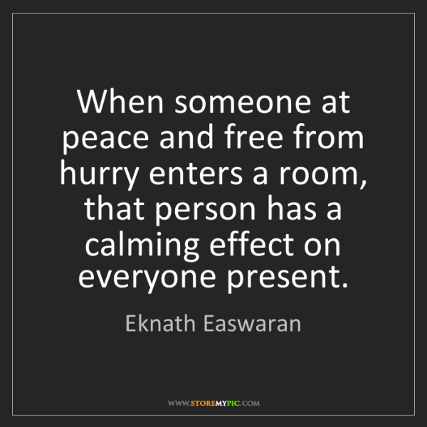 Eknath Easwaran: When someone at peace and free from hurry enters a room,...