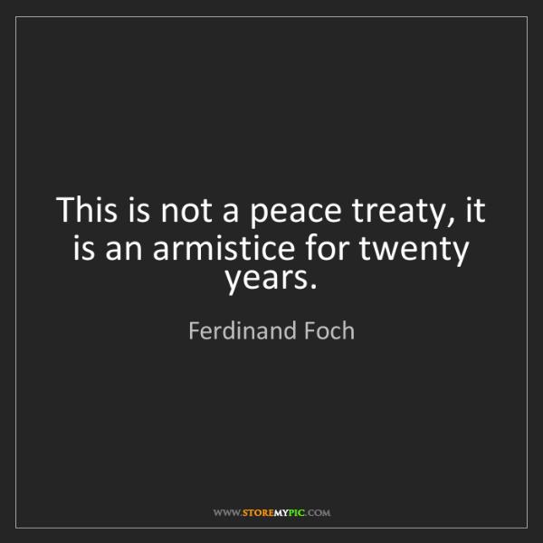 Ferdinand Foch: This is not a peace treaty, it is an armistice for twenty...
