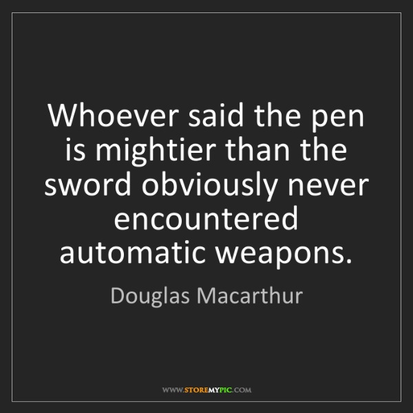 Douglas Macarthur: Whoever said the pen is mightier than the sword obviously...
