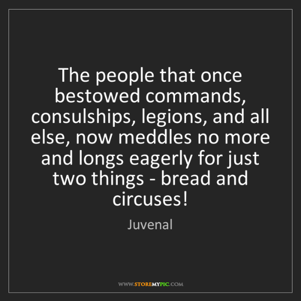 Juvenal: The people that once bestowed commands, consulships,...