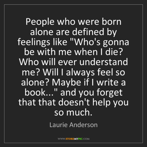 Laurie Anderson: People who were born alone are defined by feelings like...