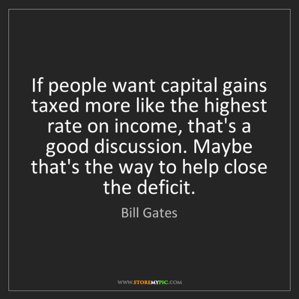 Bill Gates: If people want capital gains taxed more like the highest...