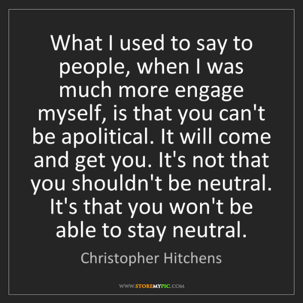 Christopher Hitchens: What I used to say to people, when I was much more engage...