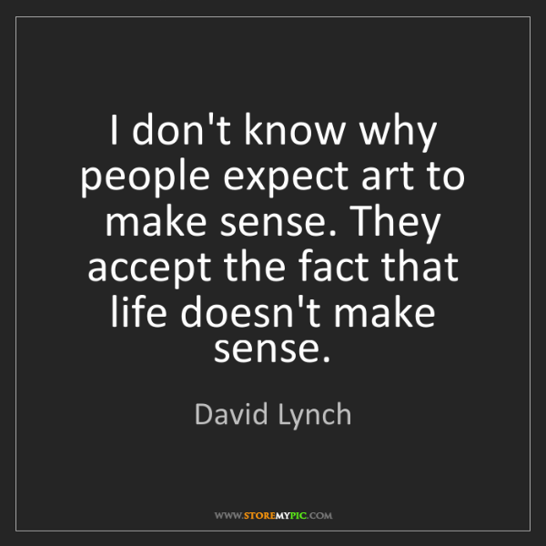Make Sense Quotes: David Lynch: I Don't Know Why People Expect Art To Make