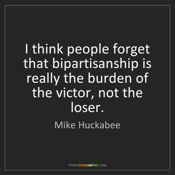 Mike Huckabee: I think people forget that bipartisanship is really the...