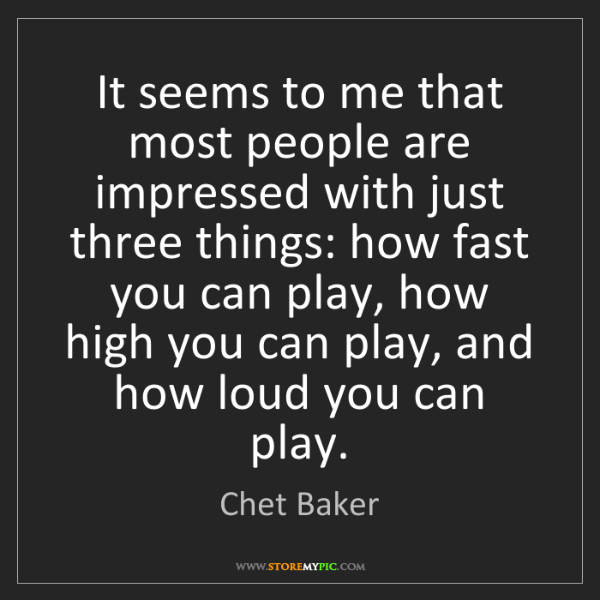 Chet Baker: It seems to me that most people are impressed with just...