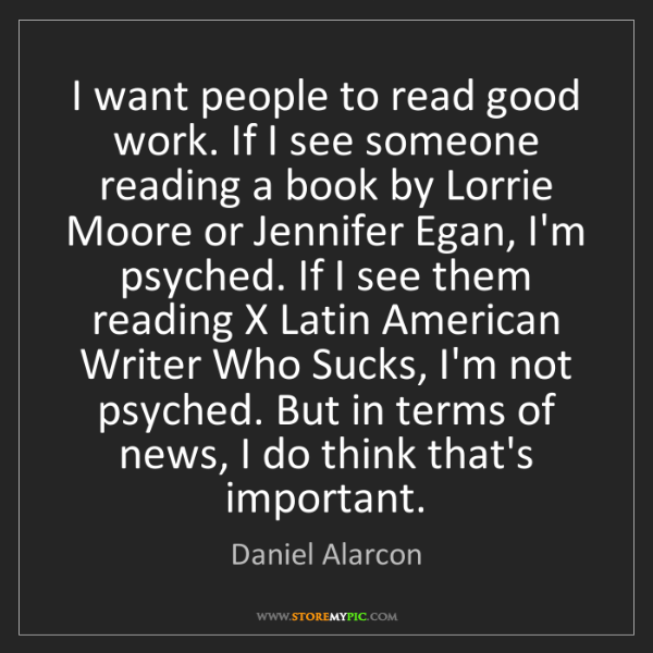 Daniel Alarcon: I want people to read good work. If I see someone reading...