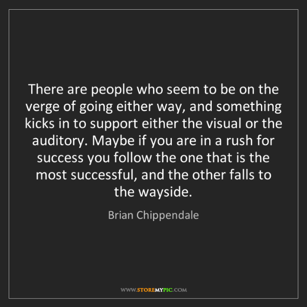 Brian Chippendale: There are people who seem to be on the verge of going...