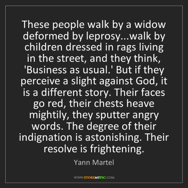 Yann Martel: These people walk by a widow deformed by leprosy...walk...