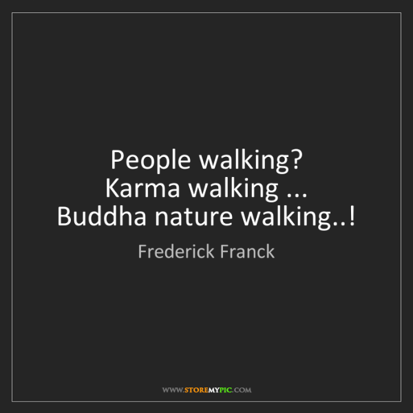 Frederick Franck: People walking?   Karma walking ...   Buddha nature walking..!
