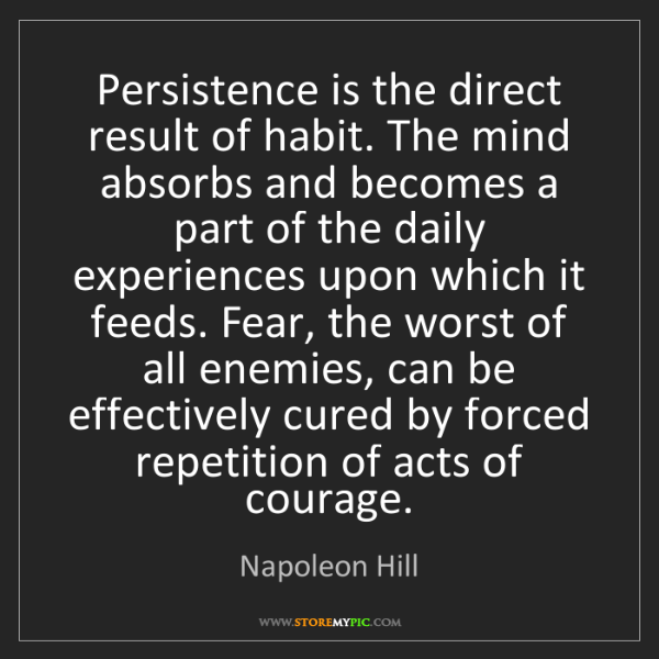 Napoleon Hill: Persistence is the direct result of habit. The mind absorbs...