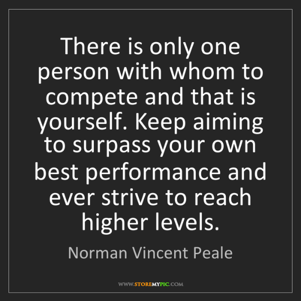 Norman Vincent Peale: There is only one person with whom to compete and that...