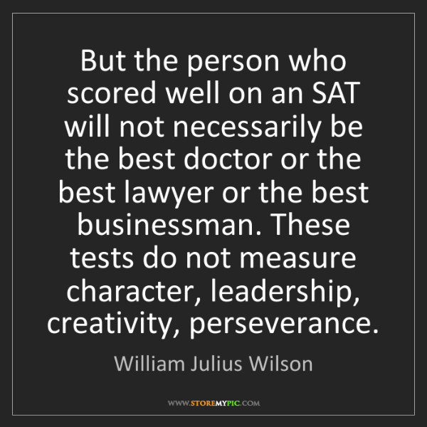 William Julius Wilson: But the person who scored well on an SAT will not necessarily...