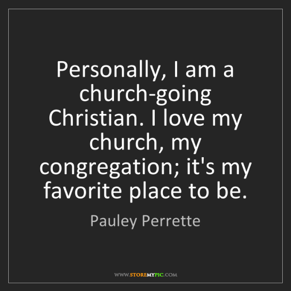Pauley Perrette: Personally, I am a church-going Christian. I love my...