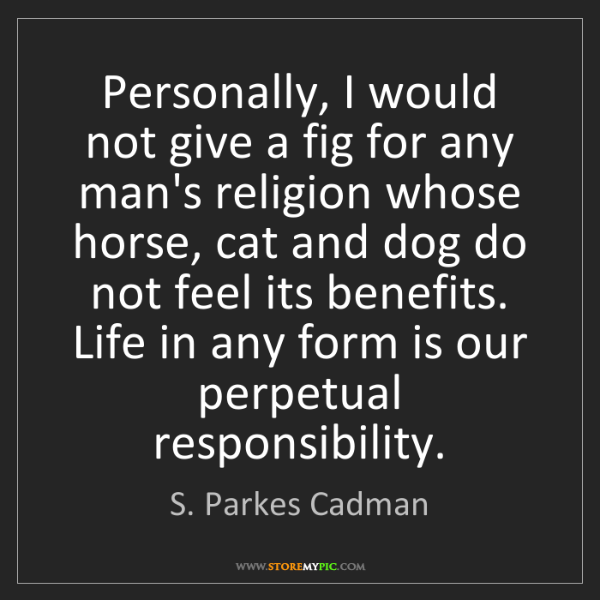 S. Parkes Cadman: Personally, I would not give a fig for any man's religion...