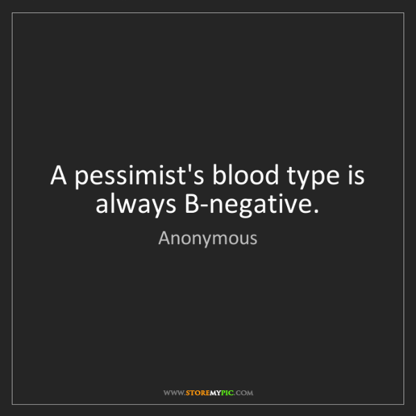 Anonymous: A pessimist's blood type is always B-negative.