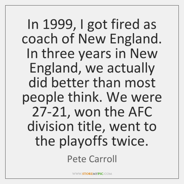 In 1999, I got fired as coach of New England. In three years ...
