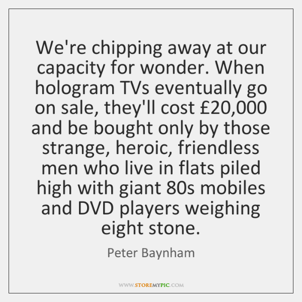 We're chipping away at our capacity for wonder. When hologram TVs eventually ...