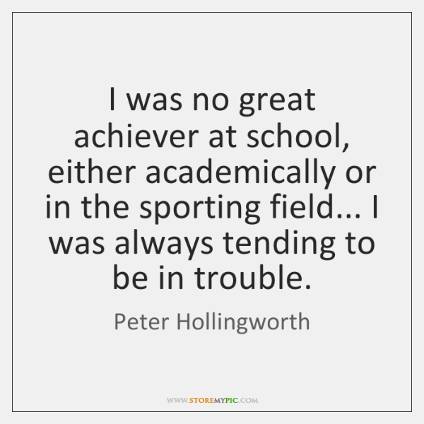 I was no great achiever at school, either academically or in the ...