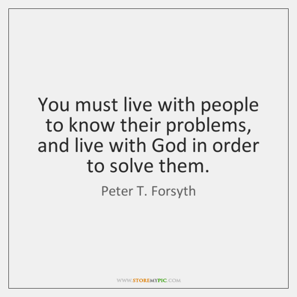 You must live with people to know their problems, and live with ...