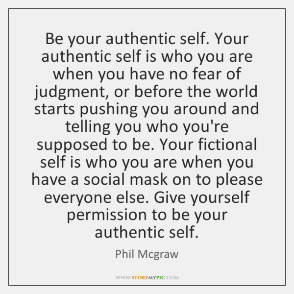 Be your authentic self. Your authentic self is who you are when ...