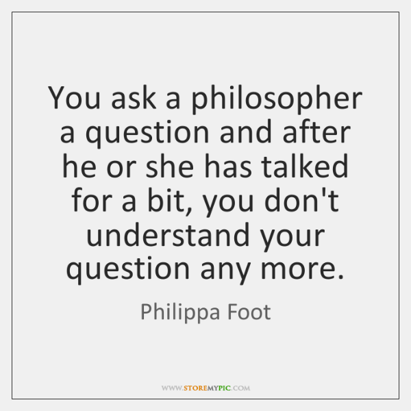 You ask a philosopher a question and after he or she has ...