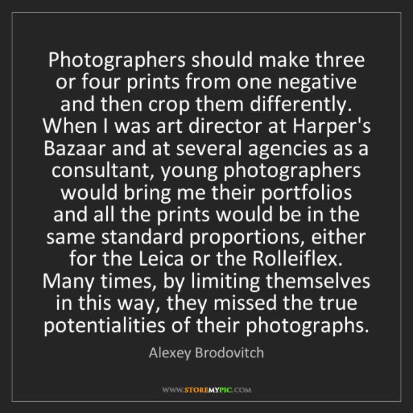 Alexey Brodovitch: Photographers should make three or four prints from one...