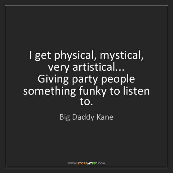 Big Daddy Kane: I get physical, mystical, very artistical...  Giving...