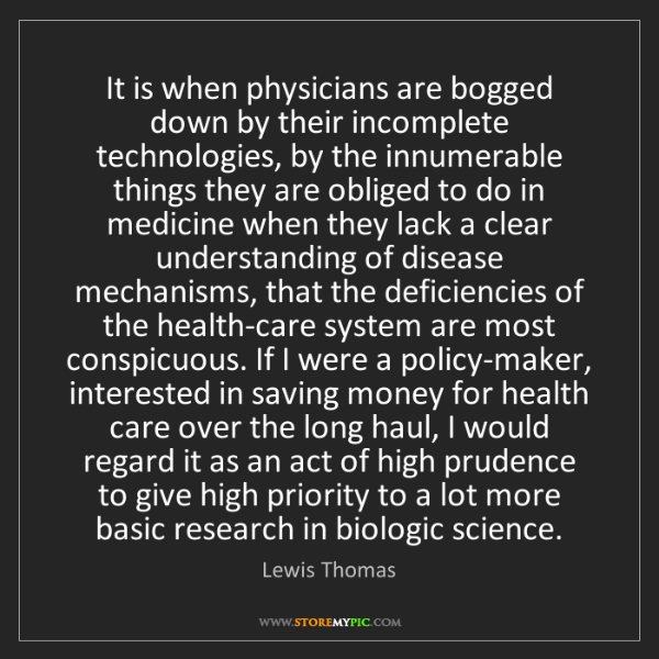 Lewis Thomas: It is when physicians are bogged down by their incomplete...